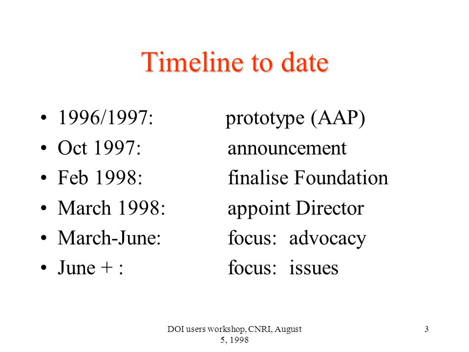 DOI users workshop, CNRI, August 5, 1998 3 Timeline to date 1996/1997: prototype (AAP) Oct 1997: announcement Feb 1998: finalise Foundation March 1998: appoint Director March-June: focus: advocacy June + : focus: issues