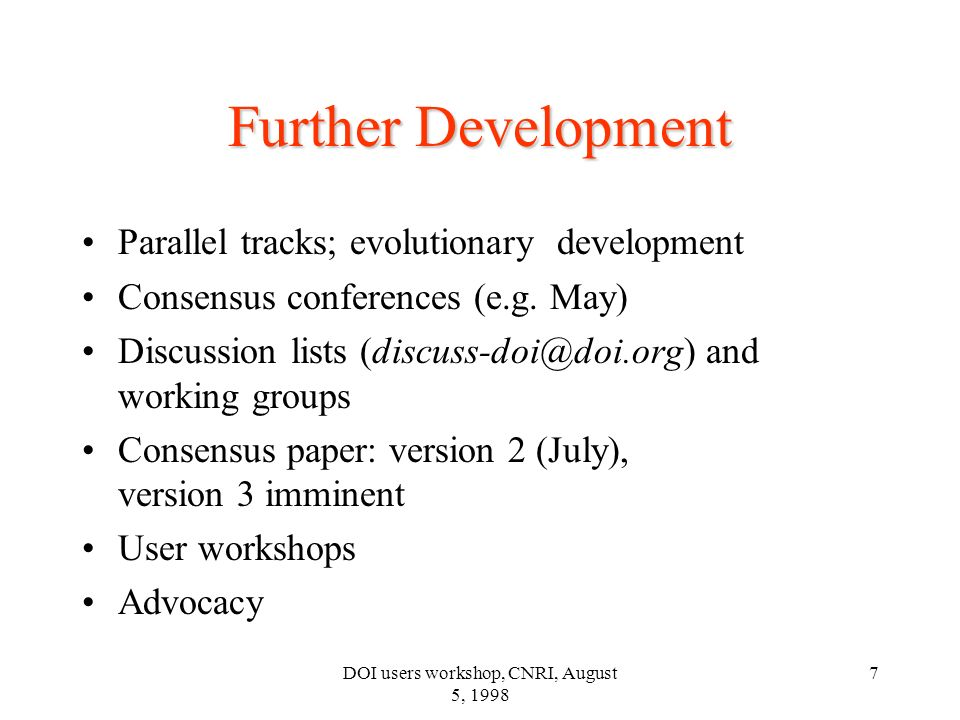 DOI users workshop, CNRI, August 5, 1998 8 Key Recommendations DOI discussion paper ver.3; (public) Content identification/services/mechanisms Expansion to full Handle capability –consequences Methods/ guidelines for non-digital items Standard vocabulary (see CIS) –types, versions, formats, etc.