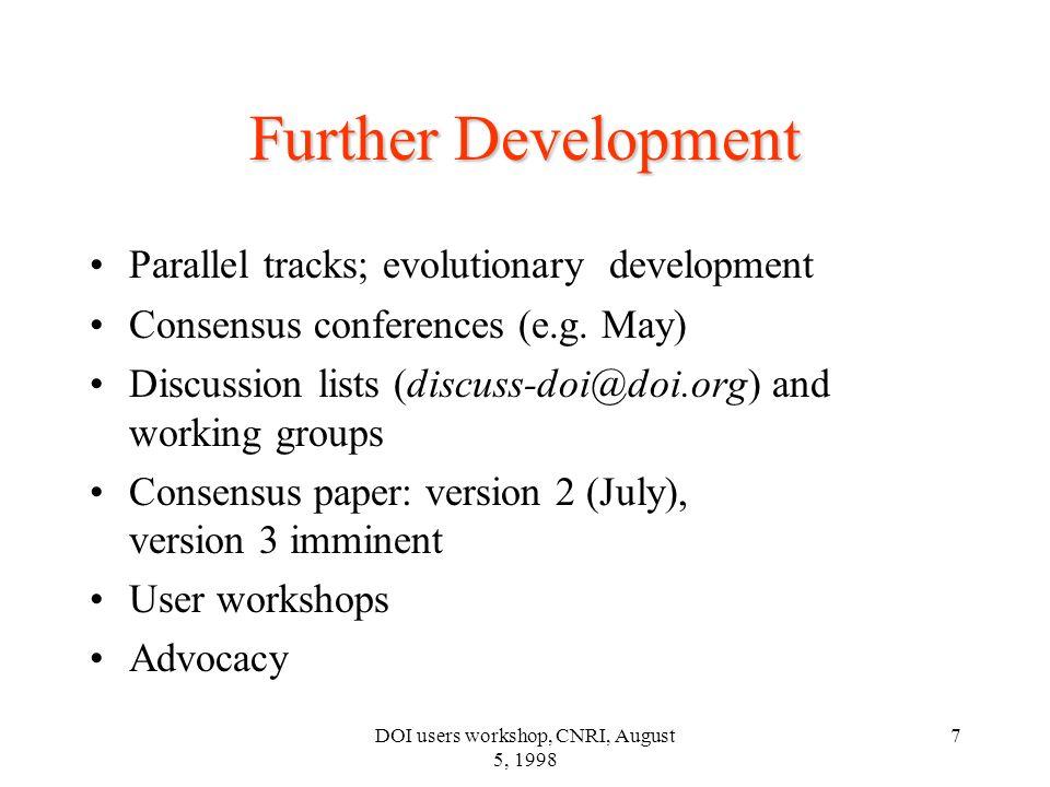 DOI users workshop, CNRI, August 5, 1998 7 Further Development Parallel tracks; evolutionary development Consensus conferences (e.g. May) Discussion l
