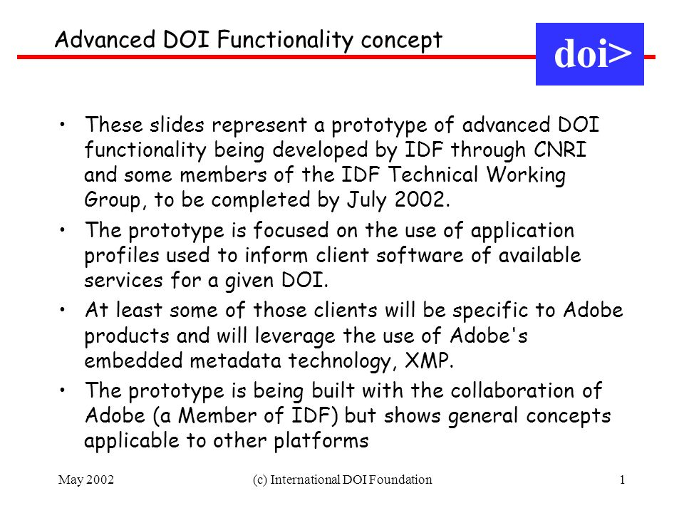 May 2002(c) International DOI Foundation1 Advanced DOI Functionality concept doi> These slides represent a prototype of advanced DOI functionality being developed by IDF through CNRI and some members of the IDF Technical Working Group, to be completed by July 2002.