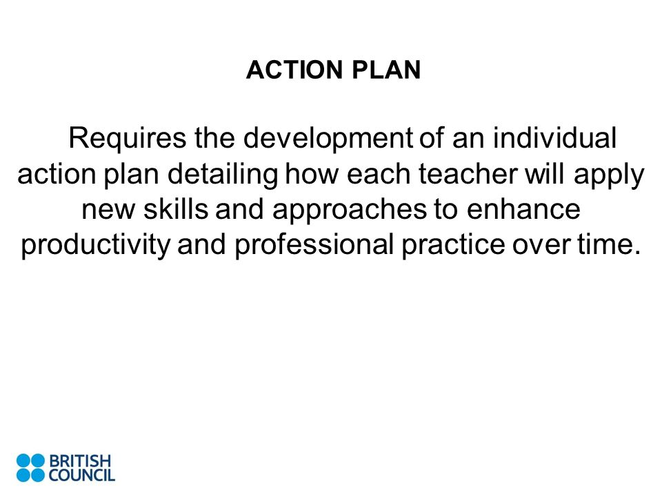 ACTION PLAN _ Requires the development of an individual action plan detailing how each teacher will apply new skills and approaches to enhance productivity and professional practice over time.