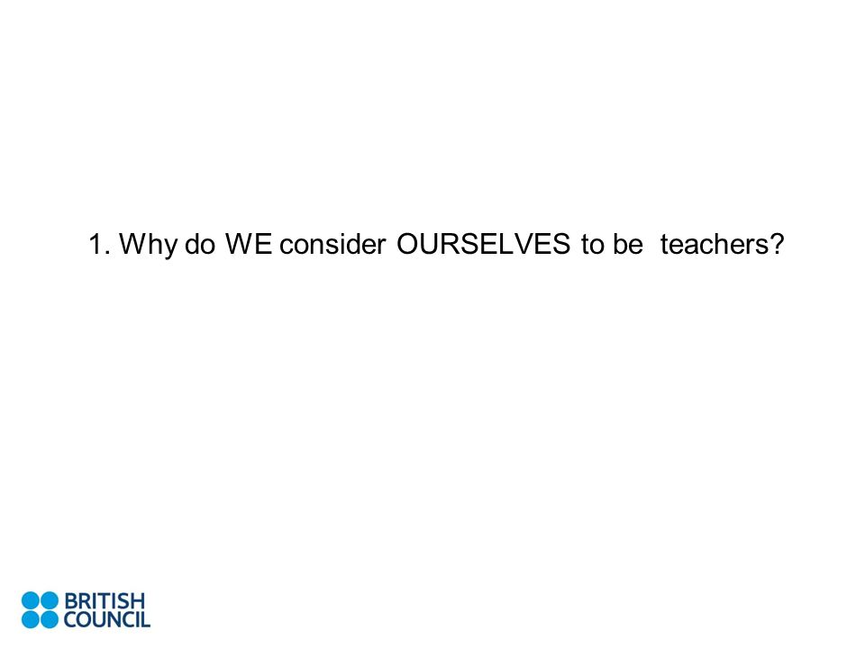 I. WELCOME AND INTRODUCTION 1. Why do WE consider OURSELVES to be teachers? Life-long learningEnthusiasmCritical thinking ProfessionalismDiversity Tec
