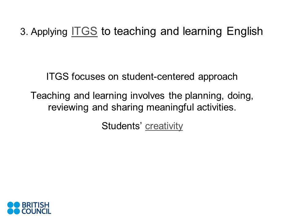 3. Applying ITGS to teaching and learning English ITGS ITGS focuses on student-centered approach Teaching and learning involves the planning, doing, r