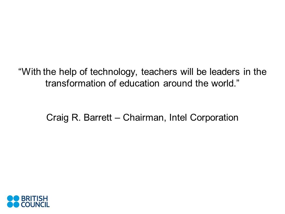 With the help of technology, teachers will be leaders in the transformation of education around the world. Craig R. Barrett – Chairman, Intel Corporat