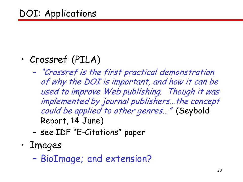 23 Crossref (PILA) –Crossref is the first practical demonstration of why the DOI is important, and how it can be used to improve Web publishing.