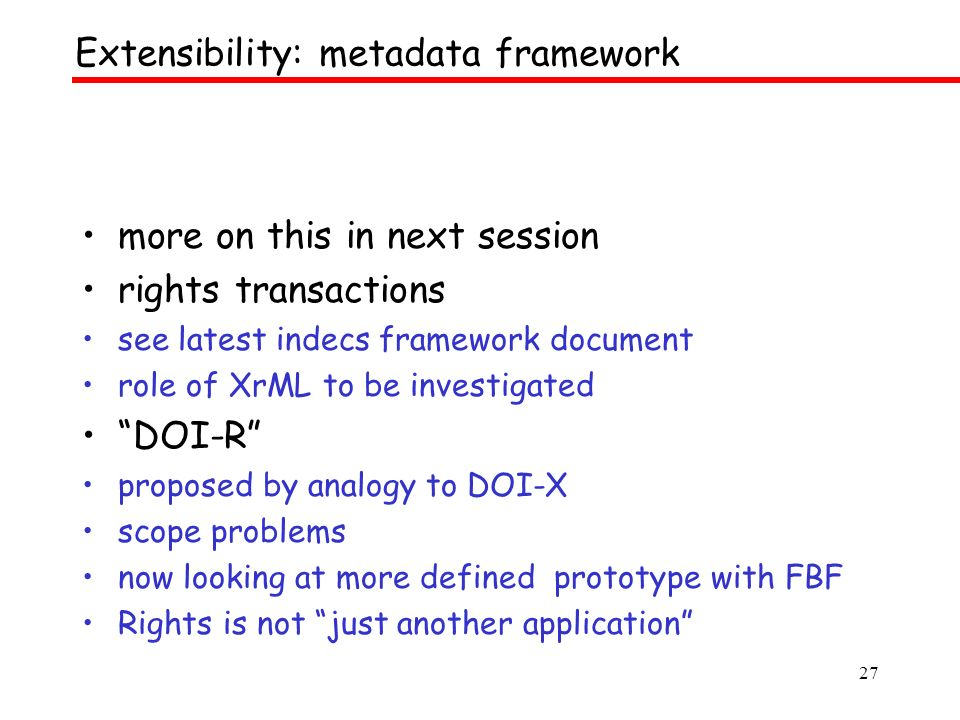 27 more on this in next session rights transactions see latest indecs framework document role of XrML to be investigated DOI-R proposed by analogy to DOI-X scope problems now looking at more defined prototype with FBF Rights is not just another application Extensibility: metadata framework