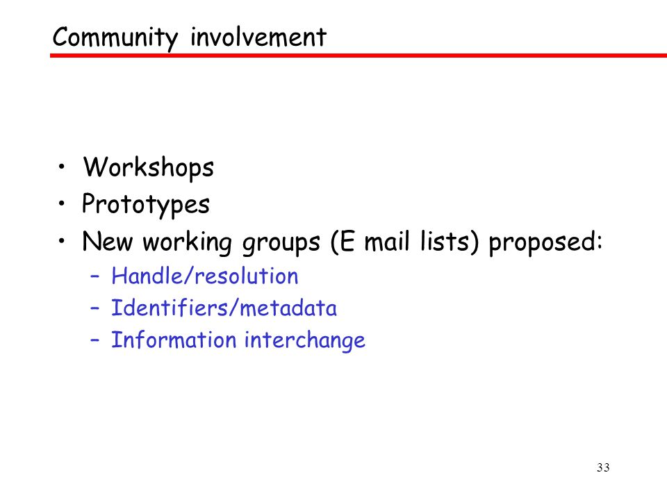 33 Workshops Prototypes New working groups (E mail lists) proposed: –Handle/resolution –Identifiers/metadata –Information interchange Community involvement