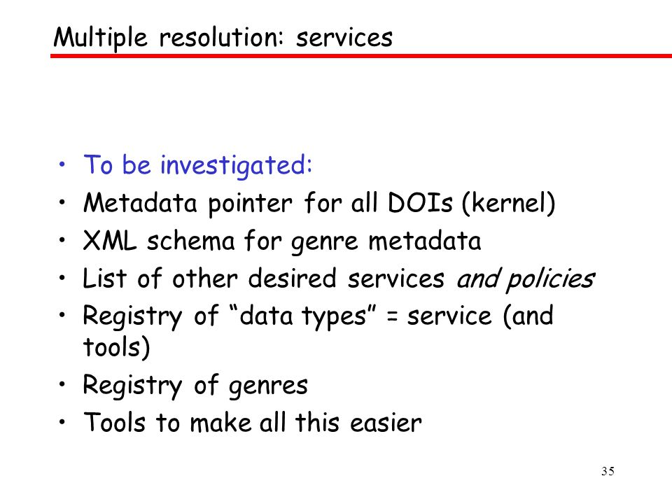 35 To be investigated: Metadata pointer for all DOIs (kernel) XML schema for genre metadata List of other desired services and policies Registry of data types = service (and tools) Registry of genres Tools to make all this easier Multiple resolution: services