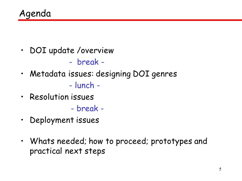 5 DOI update /overview - break - Metadata issues: designing DOI genres - lunch - Resolution issues - break - Deployment issues Whats needed; how to proceed; prototypes and practical next steps Agenda