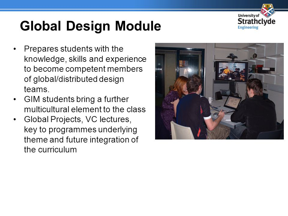 Global Design Module Prepares students with the knowledge, skills and experience to become competent members of global/distributed design teams.