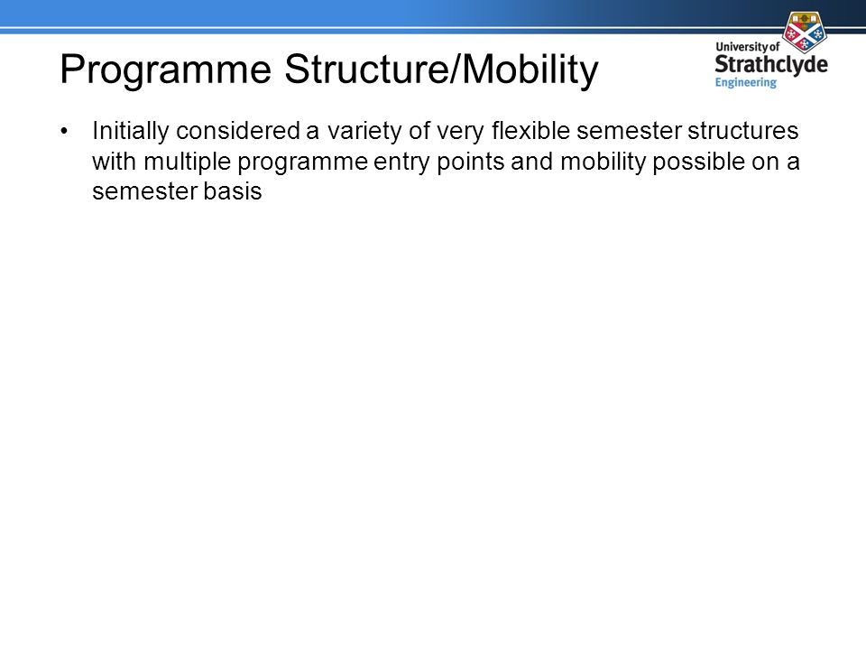 Programme Structure/Mobility Initially considered a variety of very flexible semester structures with multiple programme entry points and mobility possible on a semester basis