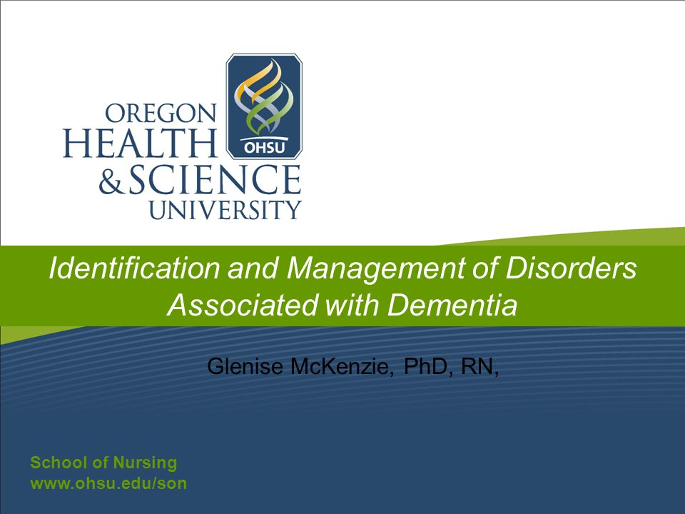 School of Nursing www.ohsu.edu/son School of Nursing www.ohsu.edu/son Identification and Management of Disorders Associated with Dementia Glenise McKe