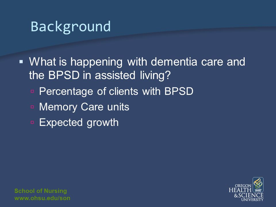 School of Nursing www.ohsu.edu/son Background What is happening with dementia care and the BPSD in assisted living? Percentage of clients with BPSD Me