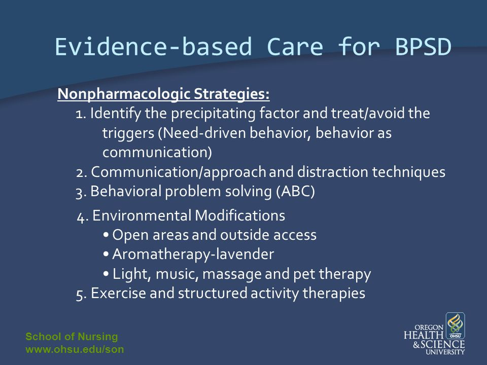 School of Nursing www.ohsu.edu/son Evidence-based Care for BPSD Nonpharmacologic Strategies: 1. Identify the precipitating factor and treat/avoid the
