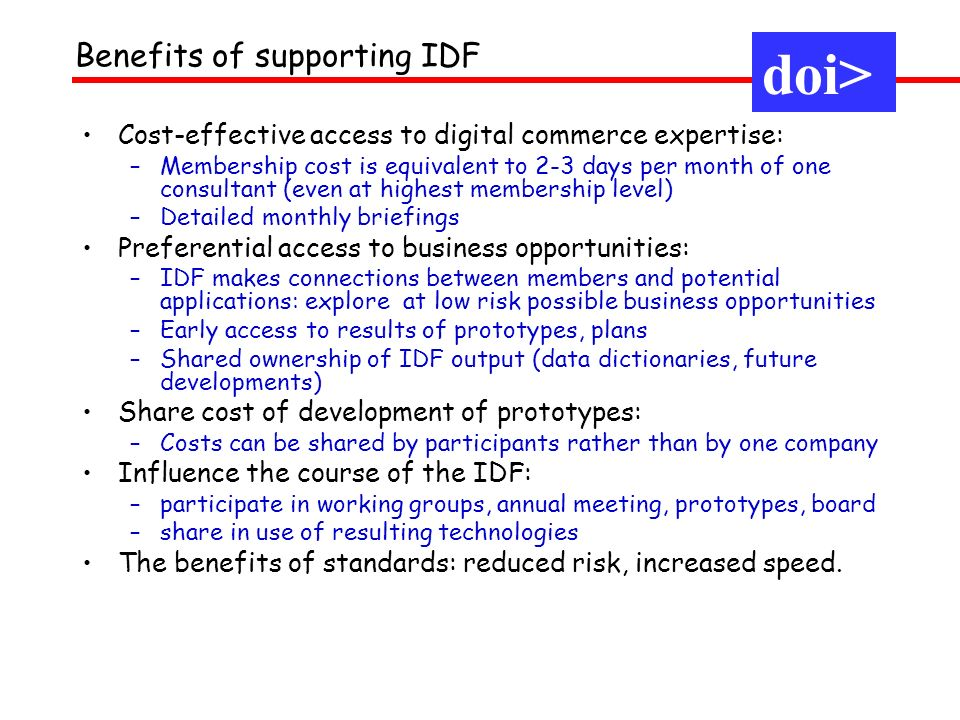 Cost-effective access to digital commerce expertise: –Membership cost is equivalent to 2-3 days per month of one consultant (even at highest membership level) –Detailed monthly briefings Preferential access to business opportunities: –IDF makes connections between members and potential applications: explore at low risk possible business opportunities –Early access to results of prototypes, plans –Shared ownership of IDF output (data dictionaries, future developments) Share cost of development of prototypes: –Costs can be shared by participants rather than by one company Influence the course of the IDF: –participate in working groups, annual meeting, prototypes, board –share in use of resulting technologies The benefits of standards: reduced risk, increased speed.