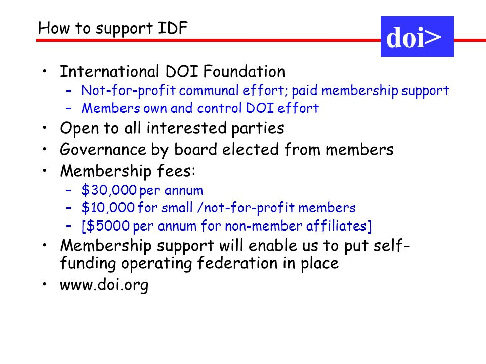 International DOI Foundation –Not-for-profit communal effort; paid membership support –Members own and control DOI effort Open to all interested parties Governance by board elected from members Membership fees: –$30,000 per annum –$10,000 for small /not-for-profit members –[$5000 per annum for non-member affiliates] Membership support will enable us to put self- funding operating federation in place   How to support IDF doi>