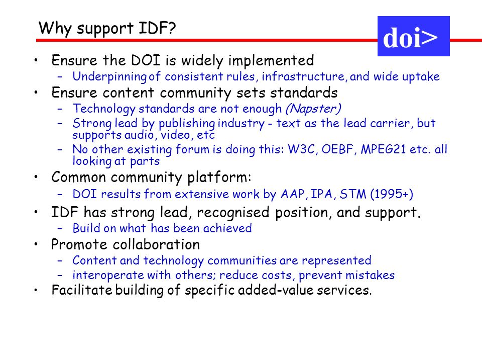 Ensure the DOI is widely implemented –Underpinning of consistent rules, infrastructure, and wide uptake Ensure content community sets standards –Technology standards are not enough (Napster) –Strong lead by publishing industry - text as the lead carrier, but supports audio, video, etc –No other existing forum is doing this: W3C, OEBF, MPEG21 etc.
