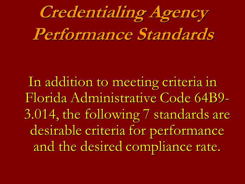Credentialing Agency Performance Standards In addition to meeting criteria in Florida Administrative Code 64B9- 3.014, the following 7 standards are desirable criteria for performance and the desired compliance rate.