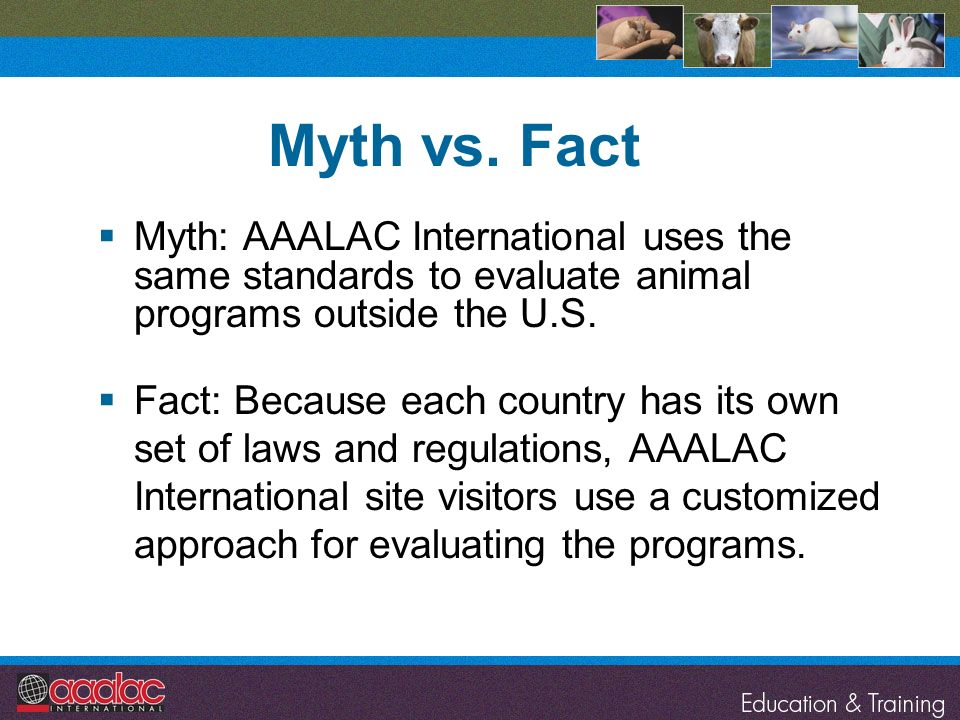 Myth vs. Fact Myth: AAALAC International uses the same standards to evaluate animal programs outside the U.S. Fact: Because each country has its own s