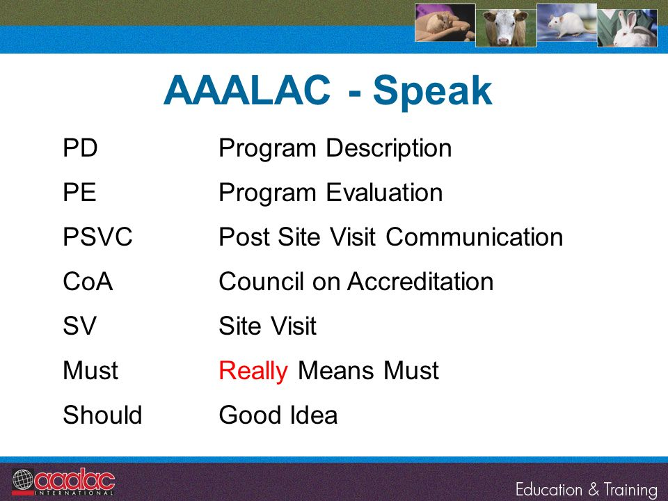 AAALAC - Speak PDProgram Description PEProgram Evaluation PSVCPost Site Visit Communication CoACouncil on Accreditation SVSite Visit MustReally Means