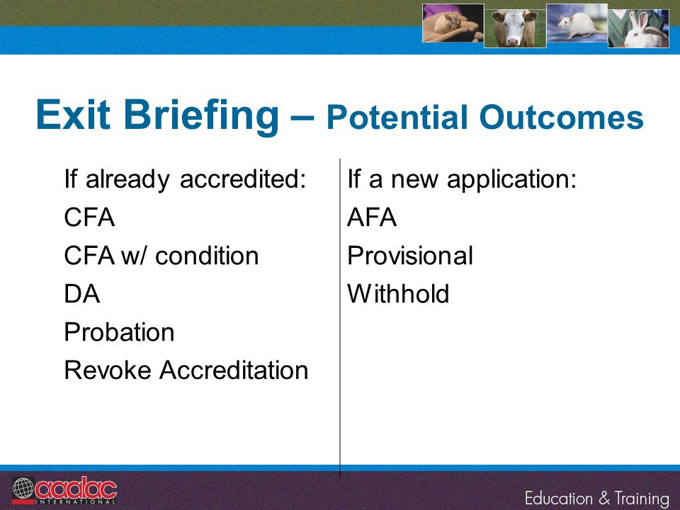 Exit Briefing – Potential Outcomes If already accredited:If a new application: CFA CFA w/ condition DA Probation AFA Provisional Withhold Revoke Accre