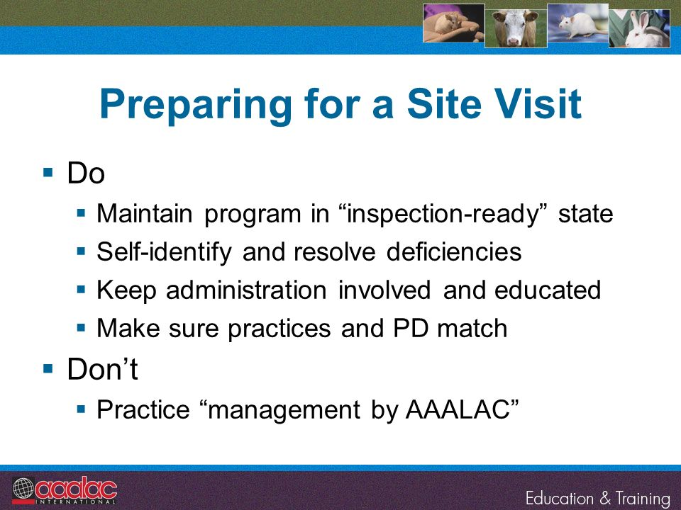 Preparing for a Site Visit Do Maintain program in inspection-ready state Self-identify and resolve deficiencies Keep administration involved and educa
