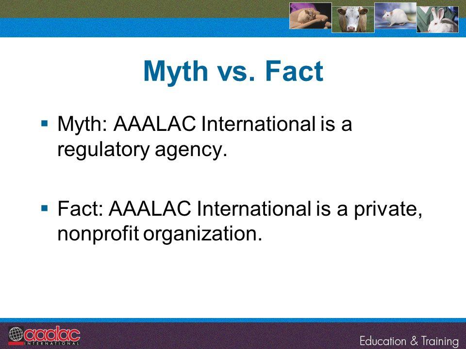 Myth vs. Fact Myth: AAALAC International is a regulatory agency. Fact: AAALAC International is a private, nonprofit organization.