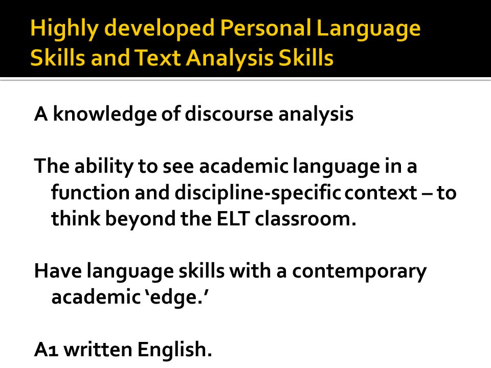 A knowledge of discourse analysis The ability to see academic language in a function and discipline-specific context – to think beyond the ELT classro