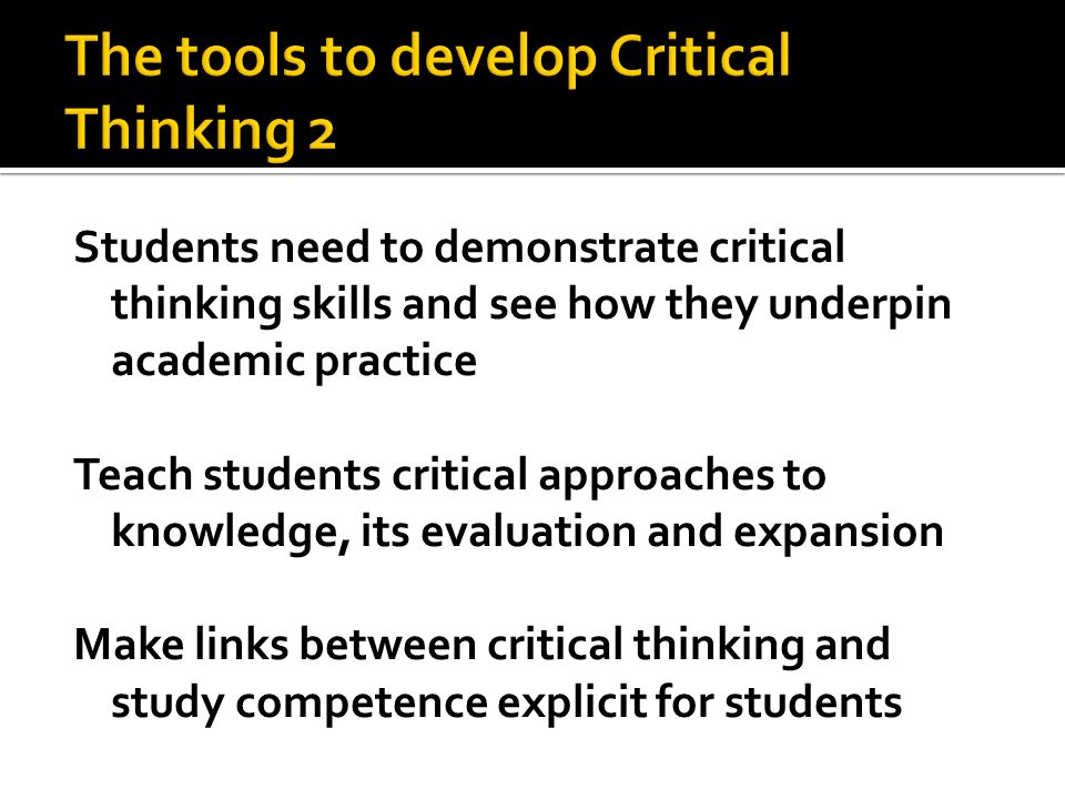 Students need to demonstrate critical thinking skills and see how they underpin academic practice Teach students critical approaches to knowledge, its evaluation and expansion Make links between critical thinking and study competence explicit for students
