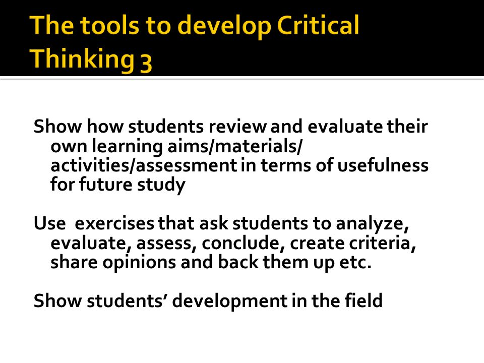Show how students review and evaluate their own learning aims/materials/ activities/assessment in terms of usefulness for future study Use exercises that ask students to analyze, evaluate, assess, conclude, create criteria, share opinions and back them up etc.
