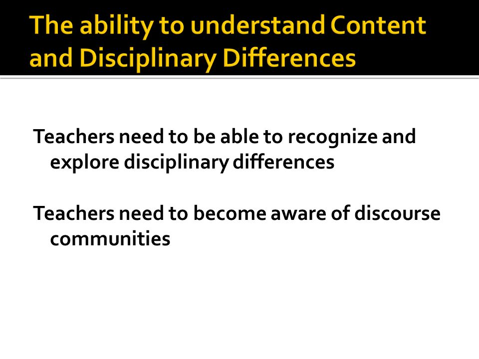 Teachers need to be able to recognize and explore disciplinary differences Teachers need to become aware of discourse communities