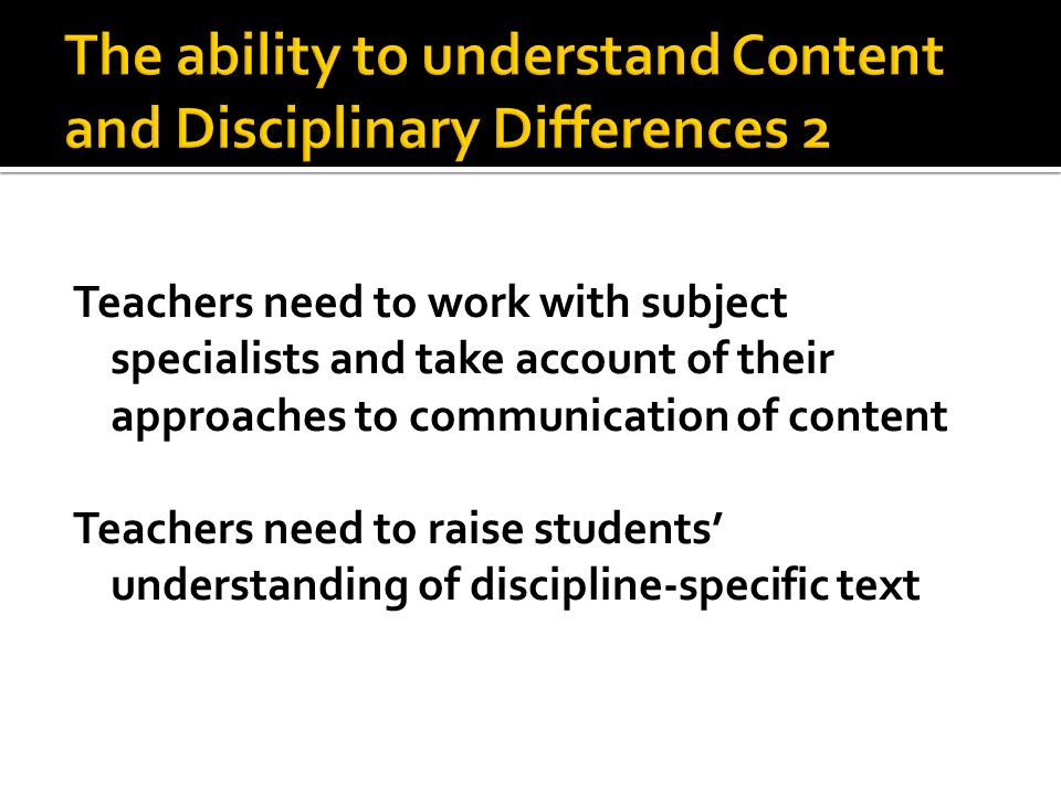 Teachers need to work with subject specialists and take account of their approaches to communication of content Teachers need to raise students unders