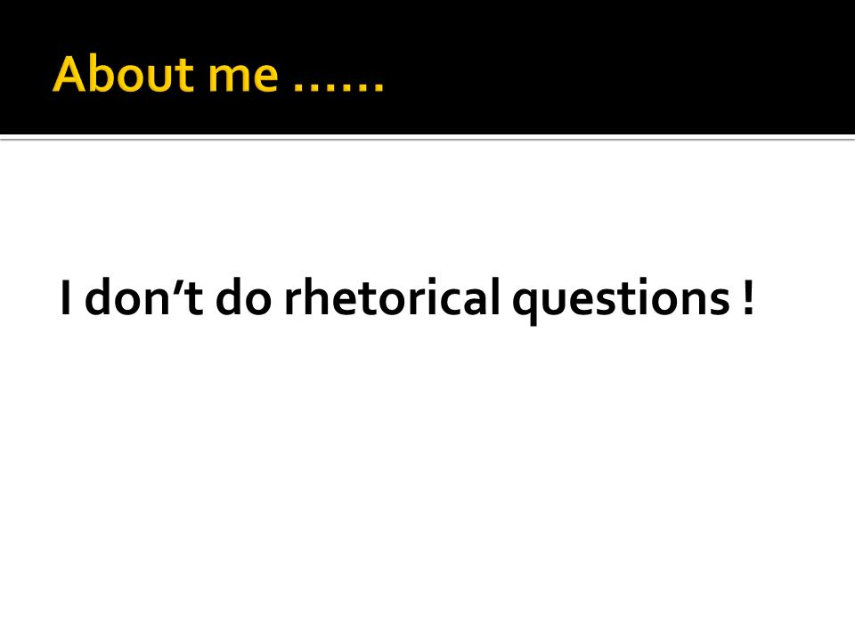 I dont do rhetorical questions !