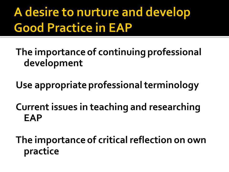 The importance of continuing professional development Use appropriate professional terminology Current issues in teaching and researching EAP The impo