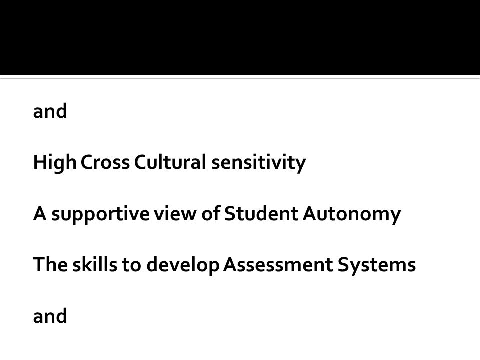 and High Cross Cultural sensitivity A supportive view of Student Autonomy The skills to develop Assessment Systems and