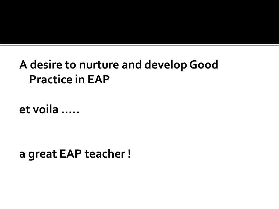 A desire to nurture and develop Good Practice in EAP et voila..... a great EAP teacher !