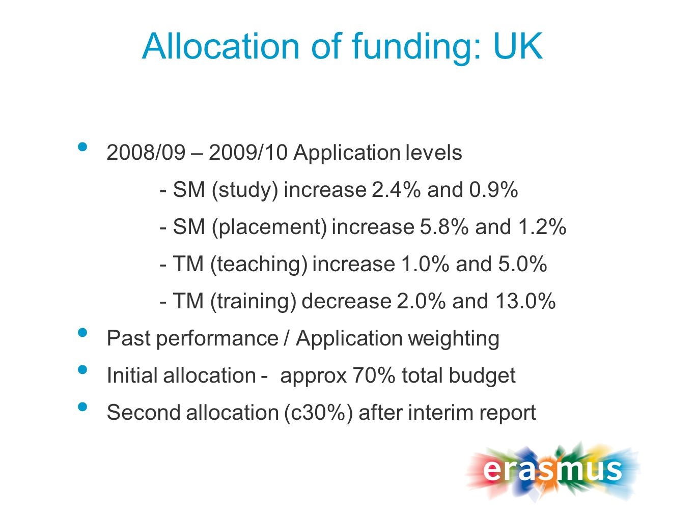 Allocation of funding: UK 2008/09 – 2009/10 Application levels - SM (study) increase 2.4% and 0.9% - SM (placement) increase 5.8% and 1.2% - TM (teaching) increase 1.0% and 5.0% - TM (training) decrease 2.0% and 13.0% Past performance / Application weighting Initial allocation - approx 70% total budget Second allocation (c30%) after interim report
