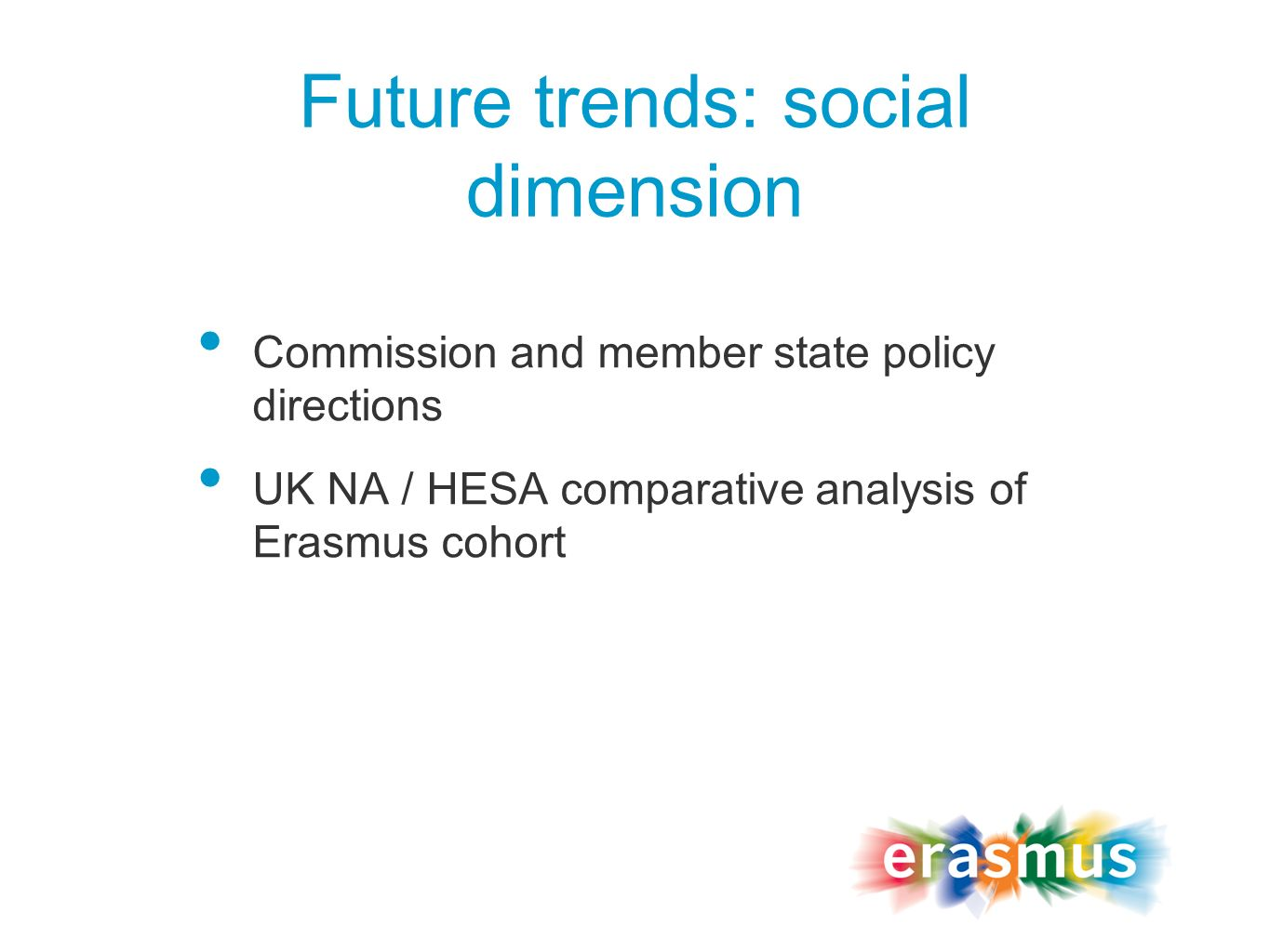Future trends: social dimension Commission and member state policy directions UK NA / HESA comparative analysis of Erasmus cohort