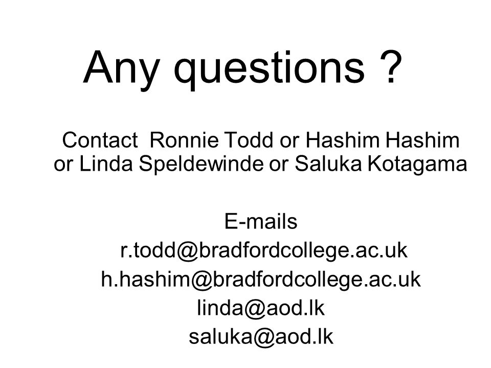 Any questions ? Contact Ronnie Todd or Hashim Hashim or Linda Speldewinde or Saluka Kotagama E-mails r.todd@bradfordcollege.ac.uk h.hashim@bradfordcol