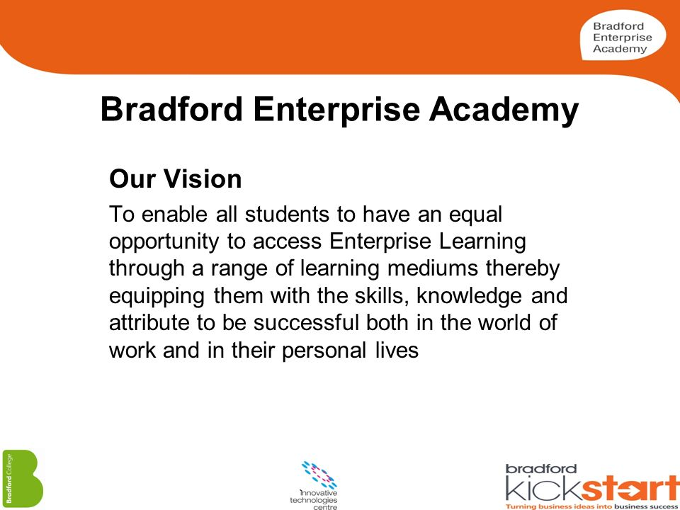 Bradford Enterprise Academy Our Vision To enable all students to have an equal opportunity to access Enterprise Learning through a range of learning m