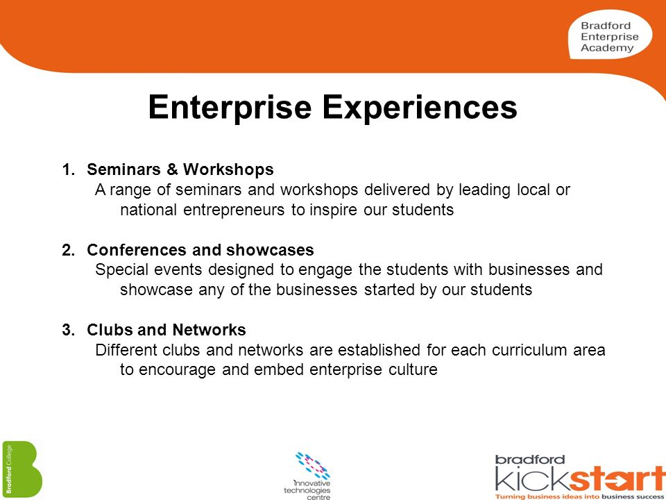 Enterprise Experiences 1.Seminars & Workshops A range of seminars and workshops delivered by leading local or national entrepreneurs to inspire our st