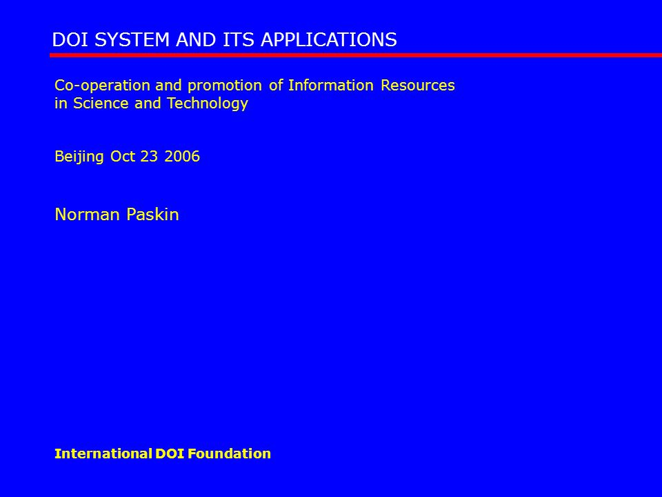 The DOI System DOI (Digital Object Identifier) system: www.doi.orgwww.doi.org Initially developed (1998) from the publishing industry but now wider Currently being standardised in ISO (TC46/SC9) the home of ISBN etc content identifers One application of the Handle System adds to it additional features – social and technical infrastructure, policies, metadata management.