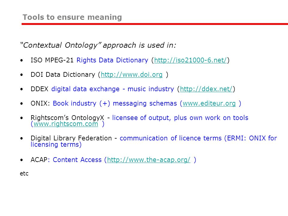 Tools to ensure meaning Contextual Ontology approach is used in: ISO MPEG-21 Rights Data Dictionary (http://iso21000-6.net/)http://iso21000-6.net/ DOI