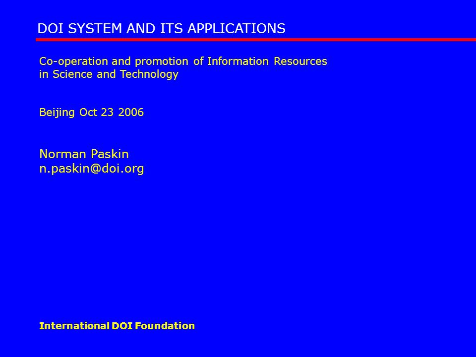 Co-operation and promotion of Information Resources in Science and Technology Beijing Oct 23 2006 Norman Paskin n.paskin@doi.org DOI SYSTEM AND ITS AP