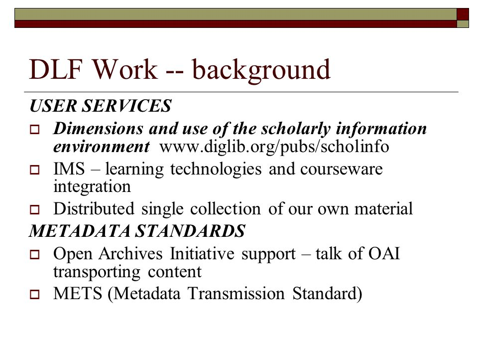 DLF Work -- background USER SERVICES Dimensions and use of the scholarly information environment www.diglib.org/pubs/scholinfo IMS – learning technologies and courseware integration Distributed single collection of our own material METADATA STANDARDS Open Archives Initiative support – talk of OAI transporting content METS (Metadata Transmission Standard)