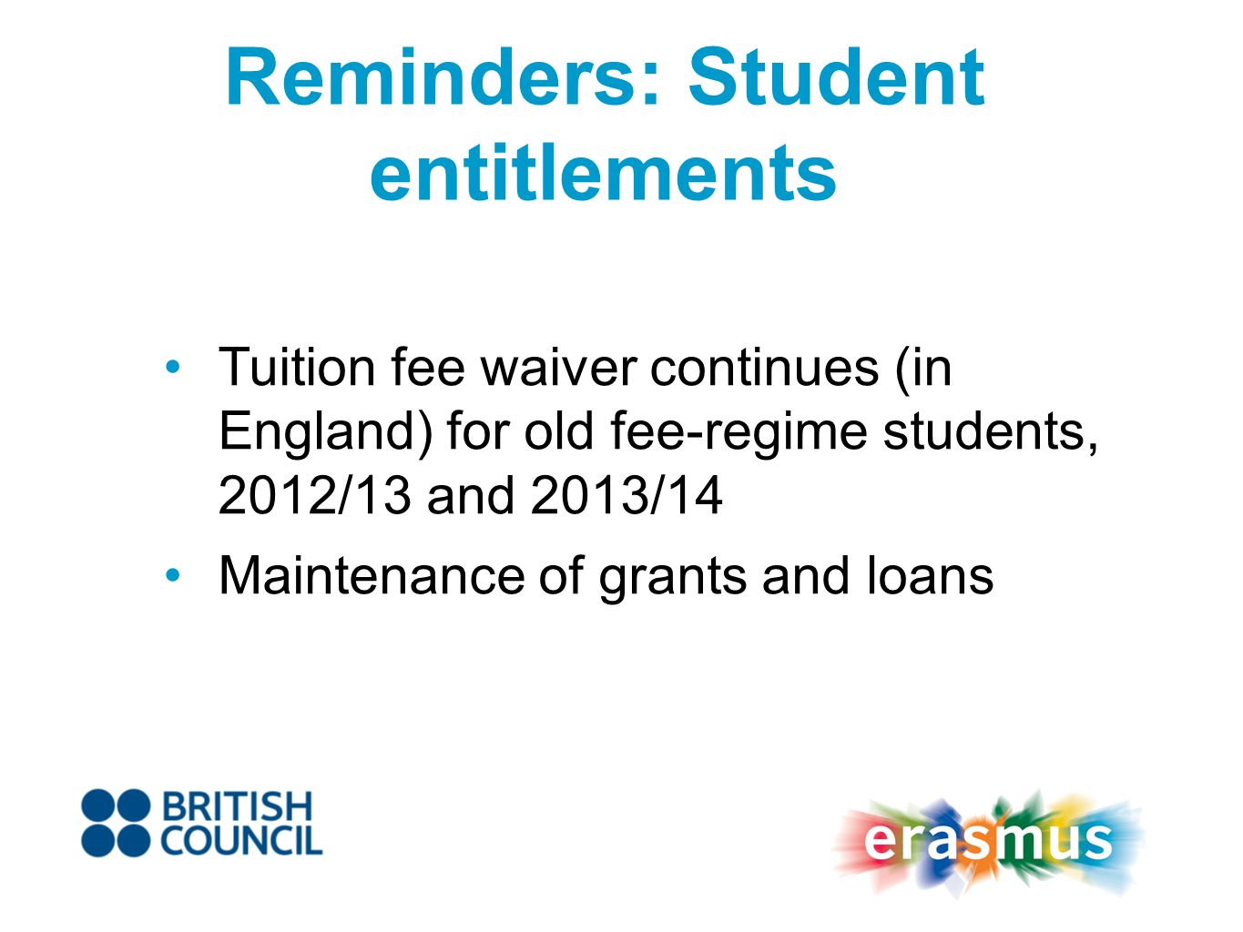 Reminders: Student entitlements Tuition fee waiver continues (in England) for old fee-regime students, 2012/13 and 2013/14 Maintenance of grants and loans