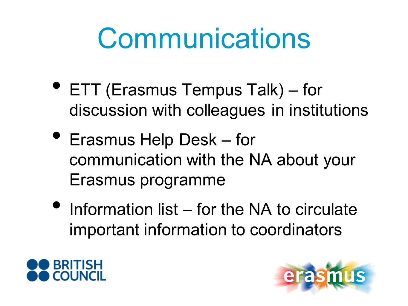 Communications ETT (Erasmus Tempus Talk) – for discussion with colleagues in institutions Erasmus Help Desk – for communication with the NA about your Erasmus programme Information list – for the NA to circulate important information to coordinators