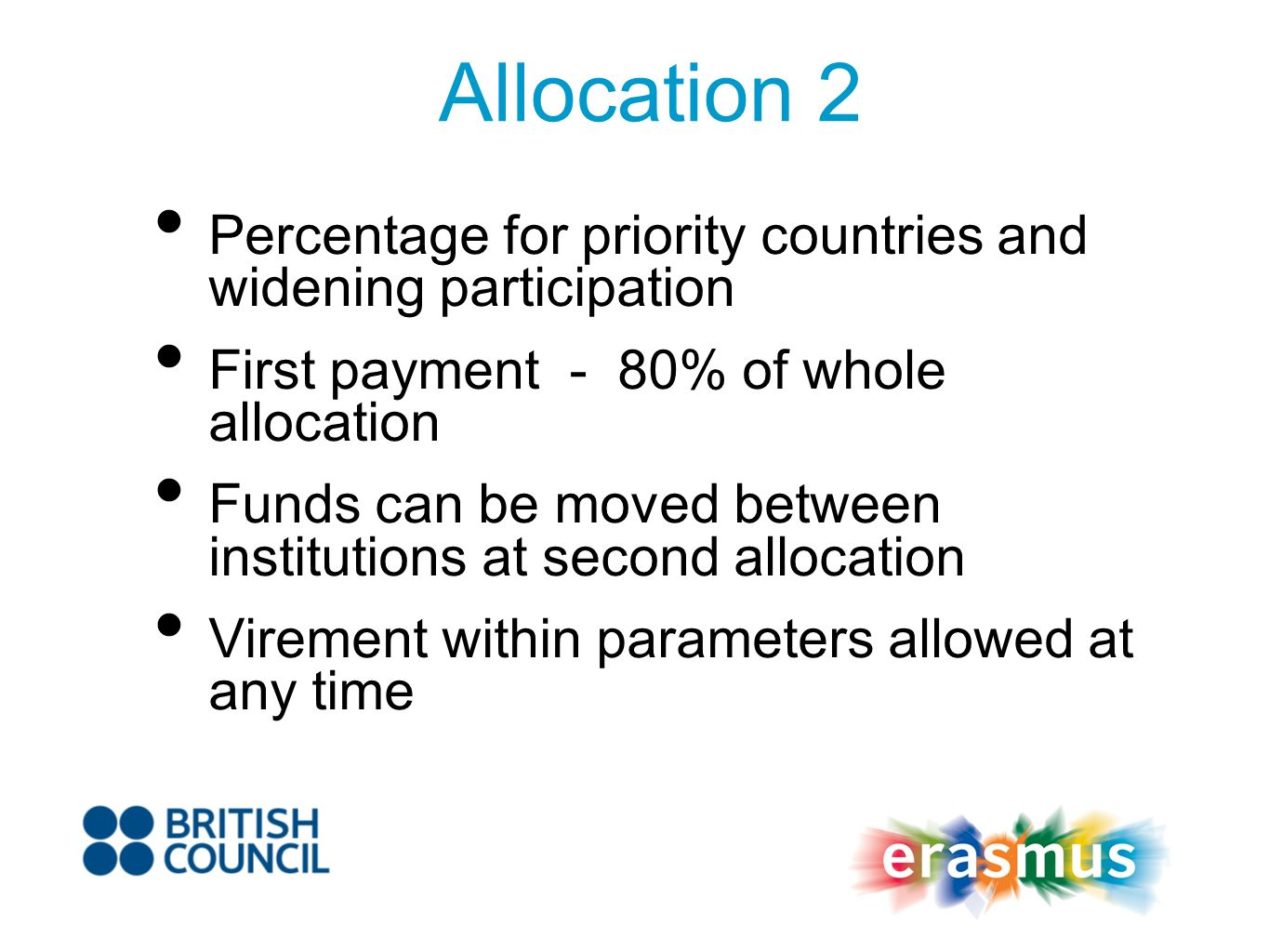 Allocation 2 Percentage for priority countries and widening participation First payment - 80% of whole allocation Funds can be moved between institutions at second allocation Virement within parameters allowed at any time