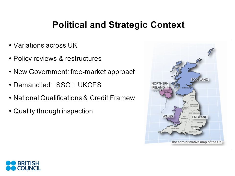Political and Strategic Context Variations across UK Policy reviews & restructures New Government: free-market approach Demand led: SSC + UKCES National Qualifications & Credit Framework Quality through inspection