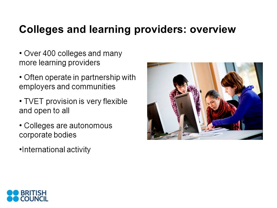 Colleges and learning providers: overview Over 400 colleges and many more learning providers Often operate in partnership with employers and communities TVET provision is very flexible and open to all Colleges are autonomous corporate bodies International activity